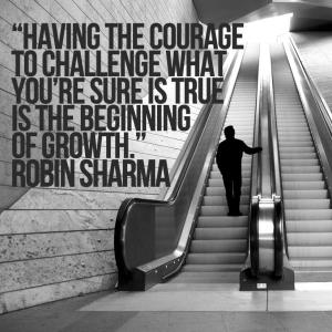 Having the courage to challenge what you're sure is true is the beginning of growth.