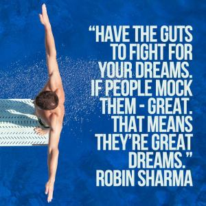 Have the guts to fight for your dreams. If people mock them - great. That means they're great dreams.